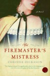 The Firemaster's Mistress: A Novel - Christie Dickason