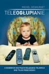 Teleogłupianie. O zgubnych skutkach oglądania telewizji (nie tylko przez dzieci) - Michel Desmurget