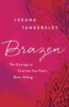 Brazen: The Courage to Find the You That's Been Hiding - Leeana Tankersley