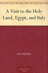 A Visit to the Holy Land, Egypt, and Italy - Ida Pfeiffer, H. W. (Henry William) Dulcken
