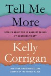 Tell Me More: Stories About the 12 Hardest Things I'm Learning to Say - Kelly Corrigan
