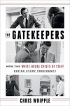 The Gatekeepers: How the White House Chiefs of Staff Define Every Presidency - Chris Whipple