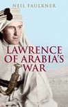 Lawrence of Arabia's War: The Arabs, the British and the Remaking of the Middle East in WWI - Neil Faulkner