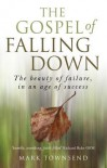 The Gospel of Falling Down: The Beauty of Failure in an Age of Success - Mark Townsend