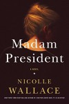 Madam President: A Novel - Nicolle Wallace