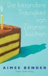 Die besondere Traurigkeit von Zitronenkuchen - Aimee Bender, Christiane Buchner, Martina Tichy