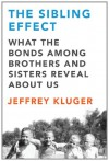 The Sibling Effect: What the Bonds Among Brothers and Sisters Reveal About Us - Jeffrey Kluger