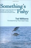 Something's Fishy: An Angler's Look at Our Distressed Gamefish and Their Waters - And How We Can Preserve Both - Ted Williams