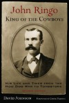 John Ringo, King of the Cowboys: His Life and Times from the Hoo Doo War to Tombstone - David Johnson, Chuck Parsons