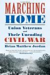 Marching Home: Union Veterans and Their Unending Civil War - Brian Matthew Jordan