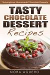 Tasty Chocolate Dessert Recipes: Scrumptious Homemade Chocolate Desserts - Nora Aguro