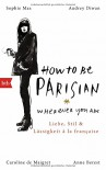 How To Be Parisian wherever you are: Liebe, Stil und Lässigkeit à la française - Deutsche Ausgabe - Anne Berest, Caroline De Maigret, Audrey Diwan, Sophie Mas, Carolin Müller