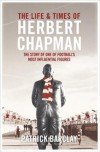 The Life and Times of Herbert Chapman - Patrick Barclay