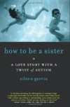 How to Be a Sister: A Love Story with a Twist of Autism - Eileen Garvin