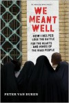 We Meant Well: How I Helped Lose the Battle for the Hearts and Minds of the Iraqi People - Peter Van Buren