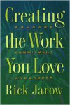Creating the Work You Love: Courage, Commitment, & Career - Rick Jarow,  PH. D. Jarow