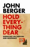 Hold Everything Dear - John Berger