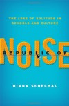 Republic of Noise: The Loss Of Solitude in Schools and Culture - Diana Senechal