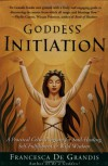 Goddess Initiation: A Practical Celtic Program for Soul-Healing, Self-Fulfillment & Wild Wisdom - Francesca De Grandis