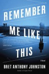 Remember Me Like This: A Novel - Bret Anthony Johnston