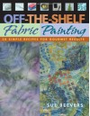 Off-The-Shelf Fabric Painting: 30 Simple Recipes for Gourmet Results - Sue Beevers