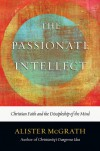 The Passionate Intellect: Christian Faith and the Discipleship of the Mind - Alister E. McGrath