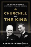 Churchill and the King: The Wartime Alliance of Winston Churchill and George VI - Kenneth Weisbrode