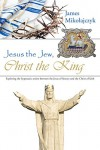 Jesus the Jew, Christ the King: Exploring the Hypostatic Union Between the Jesus of History and the Christ of Faith - James Mikolajczyk