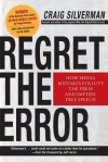 Regret the Error: How Media Mistakes Pollute the Press and Imperil Free Speech - Craig Silverman