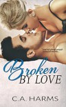 Broken By Love - C.A. Harms