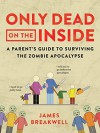 Only Dead on the Inside: A Parent's Guide to Surviving the Zombie Apocalypse - James Breakwell
