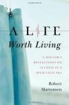 A Life Worth Living: A Doctor's Reflections on Illness in a High-Tech Era - Robert Martensen