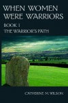 When Women Were Warriors Book I: The Warrior's Path - Catherine M. Wilson