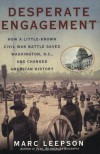 Desperate Engagement: How a Little-Known Civil War Battle Saved Washington, D.C., and Changed American History - Marc Leepson