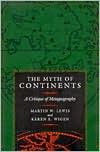 The Myth of Continents: A Critique of Metageography - Martin W. Lewis, Kären E. Wigen