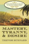 Mastery, Tyranny, and Desire: Thomas Thistlewood and His Slaves in the Anglo-Jamaican World - Trevor Burnard