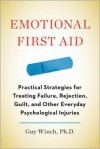 Emotional First Aid: Practical Strategies for Treating Failure, Rejection, Guilt, and Other Everyday Psychological Injuries - Guy Winch