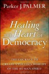 Healing the Heart of Democracy: The Courage to Create a Politics Worthy of the Human Spirit - Parker J. Palmer