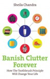 Banish Clutter Forever: How the Toothbrush Principle Will Change Your Life - Sheila Chandra