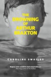 The Drowning of Arthur Braxton - Caroline Smailes