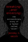"Breaking and Entering: The Extraordinary Story of a Hacker Called ""Alien"" - Jeremy N. Smith"