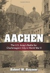 Aachen: The U.S. Army's Battle for Charlemagne's City in World War II - Robert W. Baumer