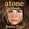 Atone: A Fairytale: Fairytale Trilogy - Jessica Grey, Randi Larson, Tall House Books