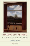 Making up the Mind: How the Brain Creates Our Mental World - Christopher Frith