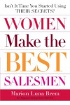 Women Make the Best Salesmen: Isn't it Time You Started Using their Secrets? - Marion Luna Brem