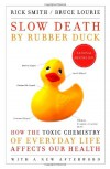 Slow Death by Rubber Duck: How the Toxic Chemistry of Everyday Life Affects Our Health - Rick Smith, Bruce Lourie