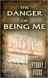 The Danger of Being Me - Anthony J. Fuchs