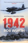 1942: Australia's Greatest Peril - Bob Wurth