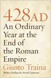 428 AD: An Ordinary Year at the End of the Roman Empire - Giusto Traina, Averil Cameron, Allan Cameron