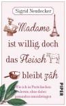 Madame ist willig, doch das Fleisch bleibt zäh: Wie ich in Paris kochen lernte, ohne dabei jemanden umzubringen - Sigrid Neudecker